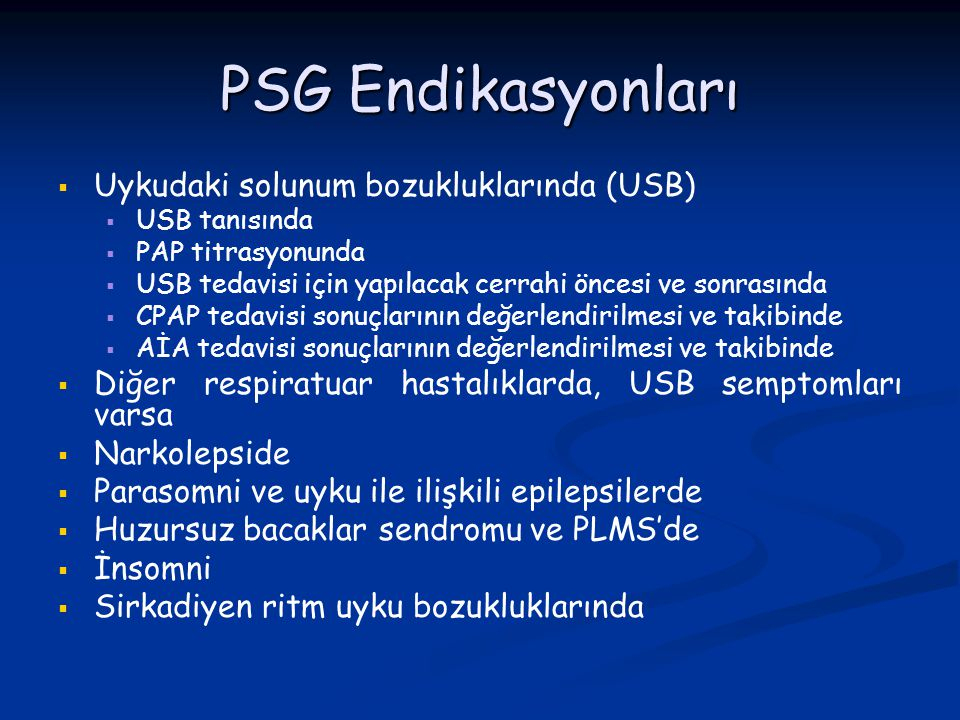 PSG Endikasyonları   Uykudaki solunum bozukluklarında (USB)   USB tanısında   PAP titrasyonunda   USB tedavisi için yapılacak cerrahi öncesi v