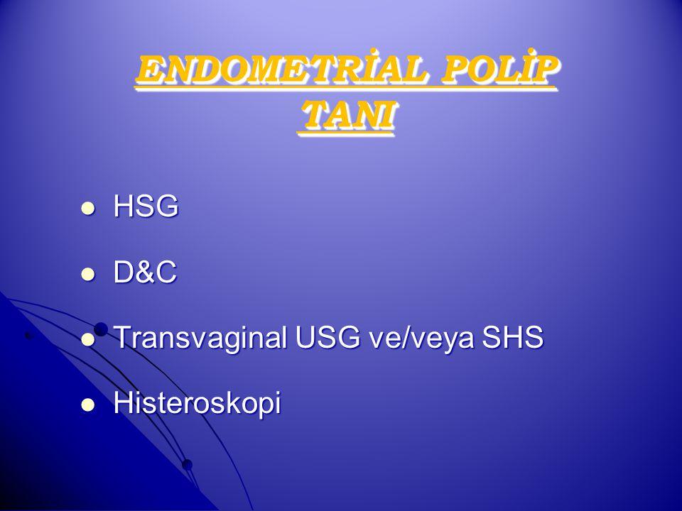 ENDOMETRİAL POLİP TANI HSG HSG D&C D&C Transvaginal USG ve/veya SHS Transvaginal USG ve/veya SHS Histeroskopi Histeroskopi
