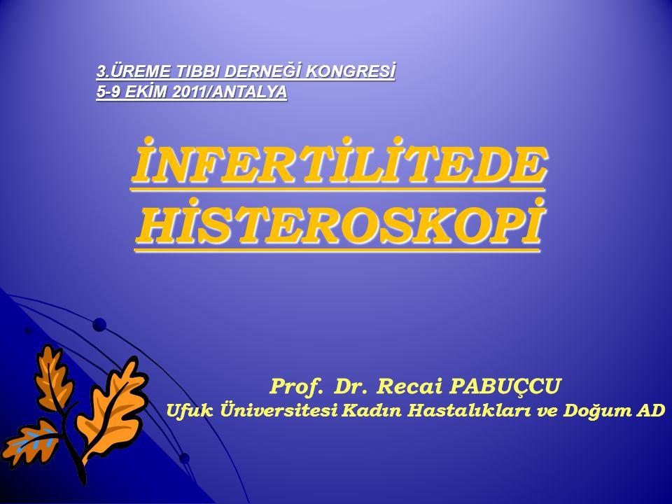 İNFERTİLİTEDE HİSTEROSKOPİ Prof. Dr. Recai PABUÇCU Ufuk Üniversitesi Kadın Hastalıkları ve Doğum AD 3.ÜREME TIBBI DERNEĞİ KONGRESİ 5-9 EKİM 2011/ANTAL