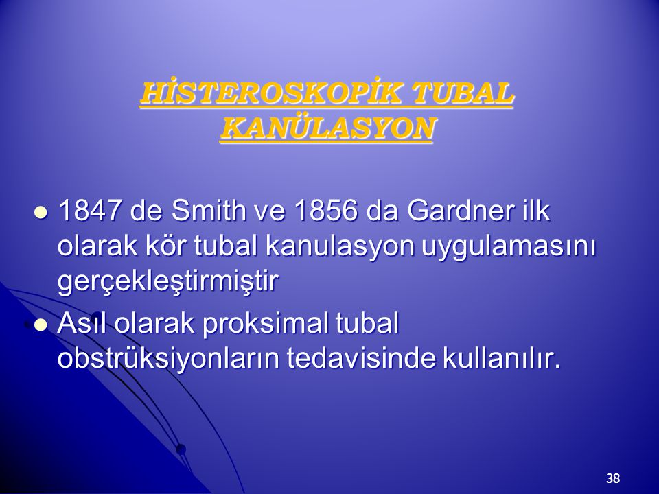 38 HİSTEROSKOPİK TUBAL KANÜLASYON 1847 de Smith ve 1856 da Gardner ilk olarak kör tubal kanulasyon uygulamasını gerçekleştirmiştir 1847 de Smith ve 18