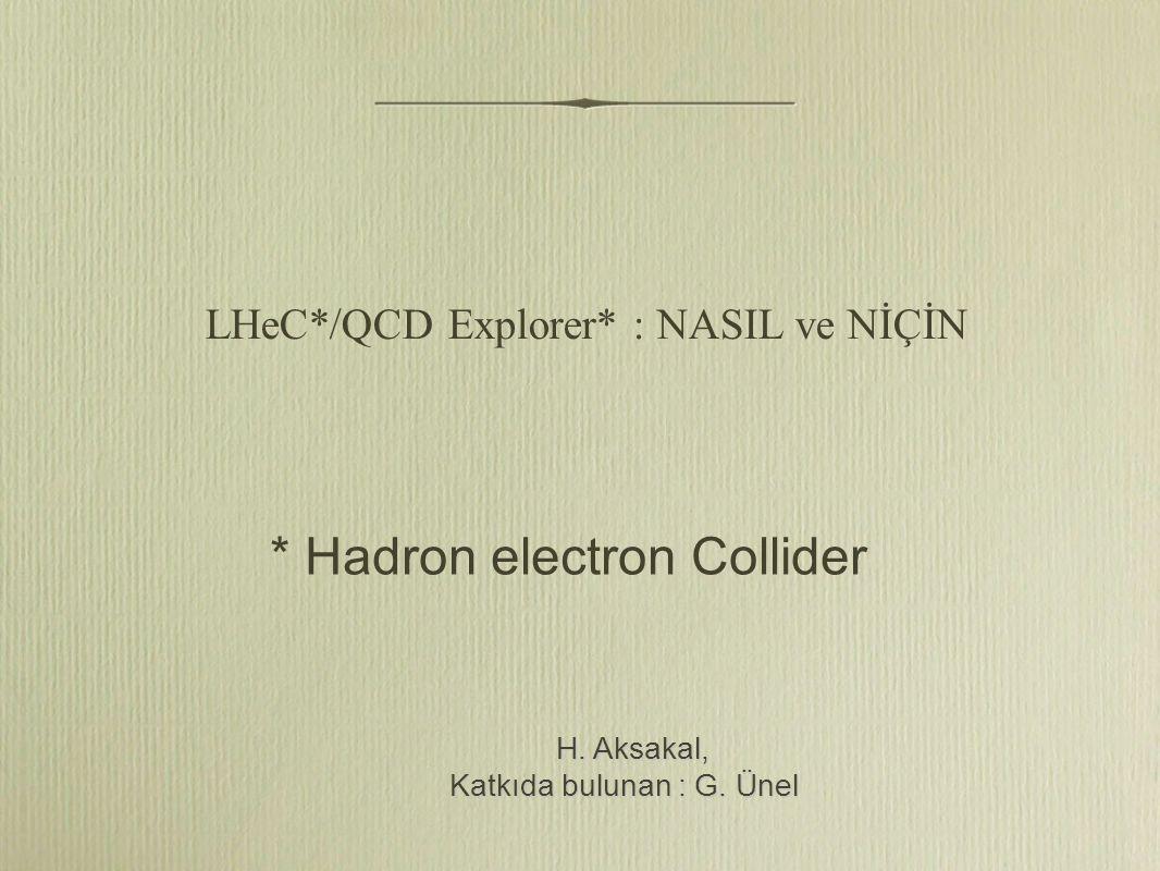 LHeC*/QCD Explorer* : NASIL ve NİÇİN H. Aksakal, H.