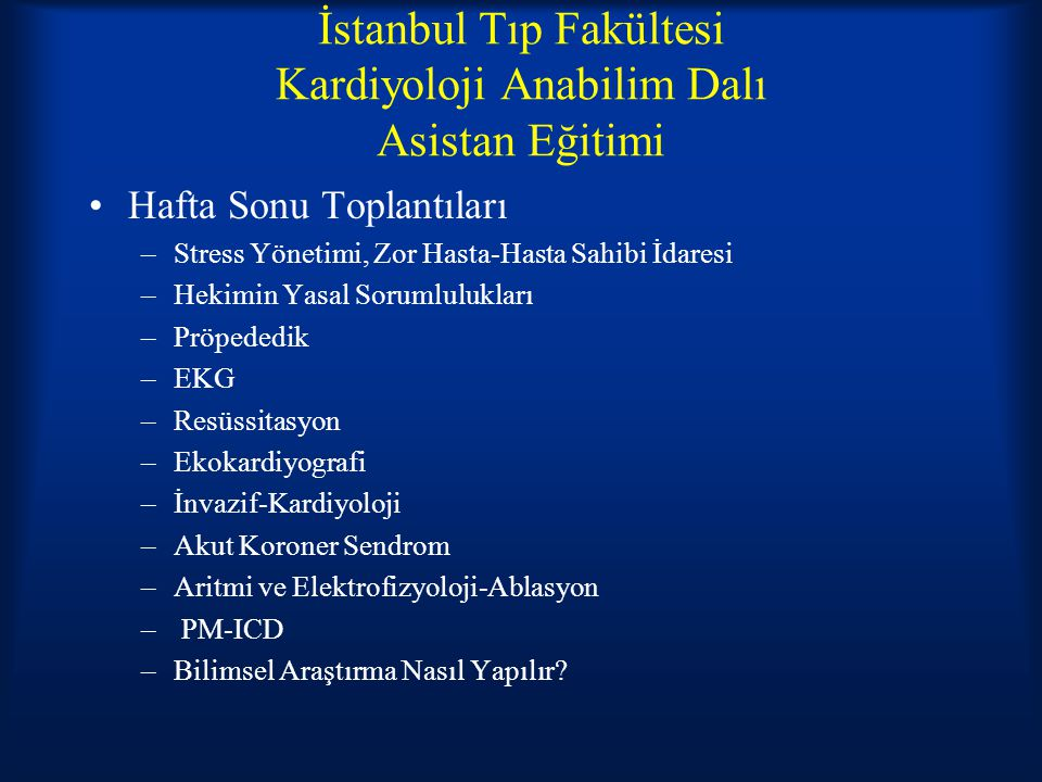 İstanbul Tıp Fakültesi Kardiyoloji Anabilim Dalı Asistan Eğitimi Hafta Sonu Toplantıları –Stress Yönetimi, Zor Hasta-Hasta Sahibi İdaresi –Hekimin Yasal Sorumlulukları –Pröpededik –EKG –Resüssitasyon –Ekokardiyografi –İnvazif-Kardiyoloji –Akut Koroner Sendrom –Aritmi ve Elektrofizyoloji-Ablasyon – PM-ICD –Bilimsel Araştırma Nasıl Yapılır?