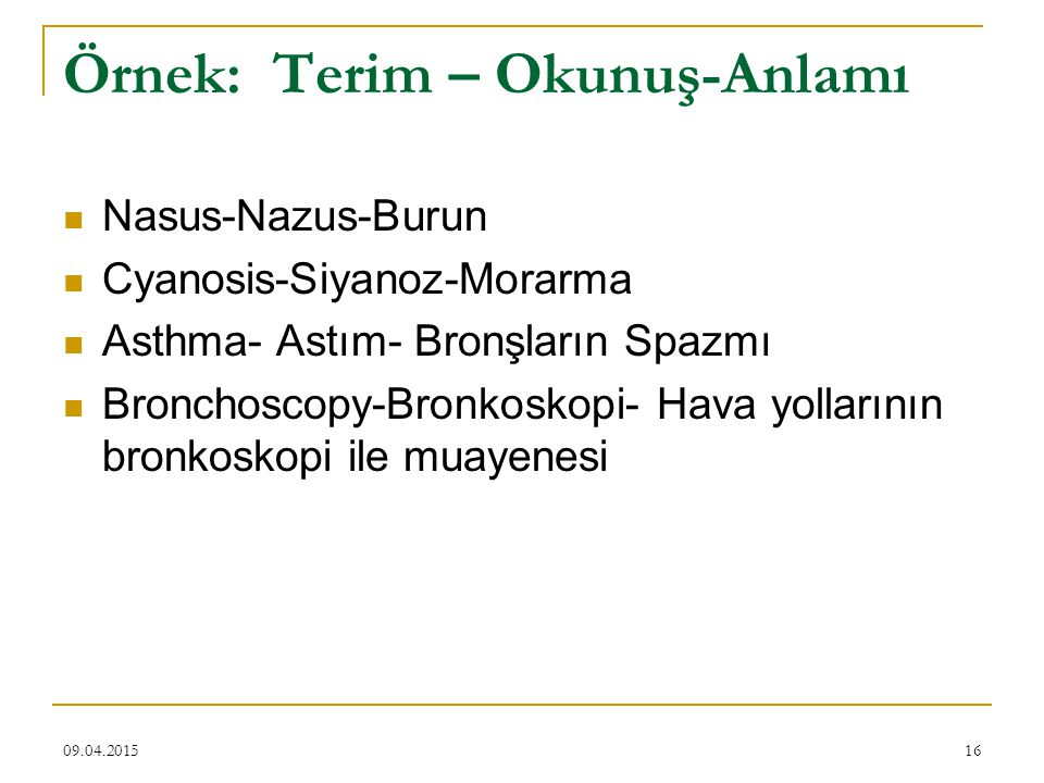 09.04.201516 Örnek: Terim – Okunuş-Anlamı Nasus-Nazus-Burun Cyanosis-Siyanoz-Morarma Asthma- Astım- Bronşların Spazmı Bronchoscopy-Bronkoskopi- Hava yollarının bronkoskopi ile muayenesi