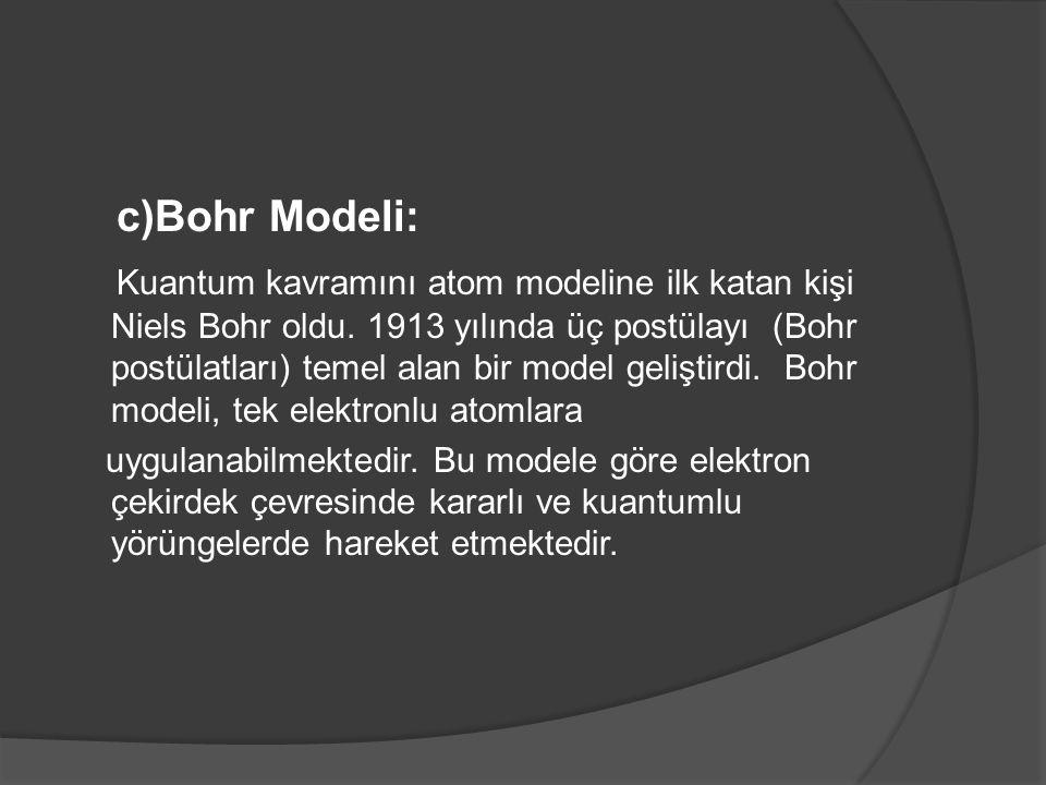 c)Bohr Modeli: Kuantum kavramını atom modeline ilk katan kişi Niels Bohr oldu. 1913 yılında üç postülayı (Bohr postülatları) temel alan bir model geli