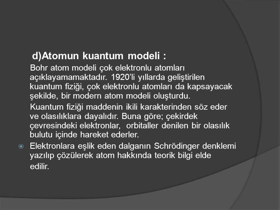 d)Atomun kuantum modeli : Bohr atom modeli çok elektronlu atomları açıklayamamaktadır. 1920'li yıllarda geliştirilen kuantum fiziği, çok elektronlu at