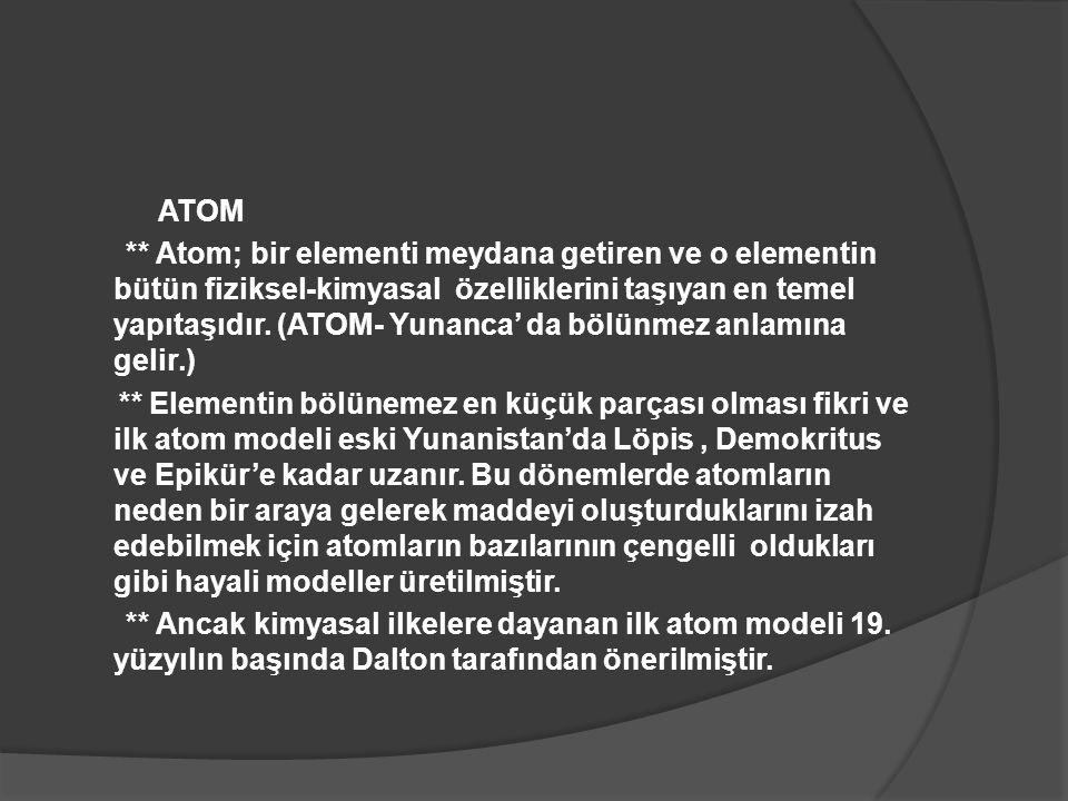 ATOM ** Atom; bir elementi meydana getiren ve o elementin bütün fiziksel-kimyasal özelliklerini taşıyan en temel yapıtaşıdır. (ATOM- Yunanca' da bölün