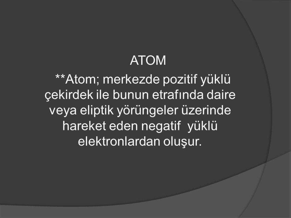 ATOM **Atom; merkezde pozitif yüklü çekirdek ile bunun etrafında daire veya eliptik yörüngeler üzerinde hareket eden negatif yüklü elektronlardan oluş