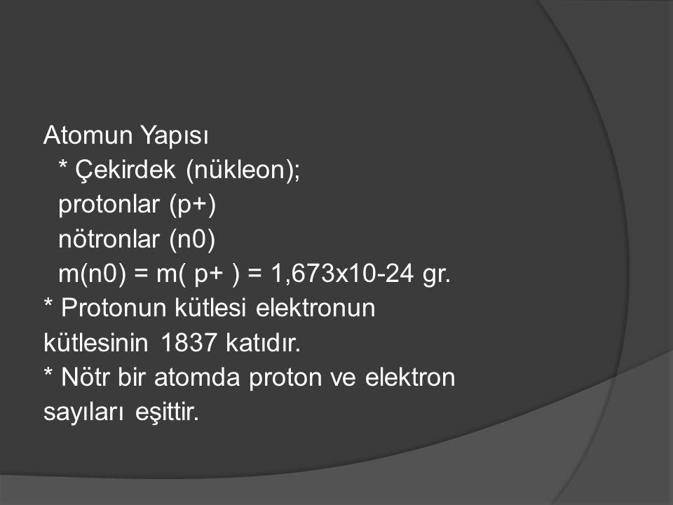 Atomun Yapısı * Çekirdek (nükleon); protonlar (p+) nötronlar (n0) m(n0) = m( p+ ) = 1,673x10-24 gr. * Protonun kütlesi elektronun kütlesinin 1837 katı