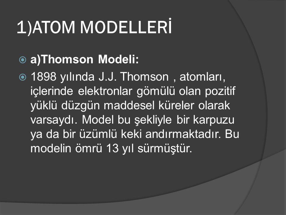 1)ATOM MODELLERİ  a)Thomson Modeli:  1898 yılında J.J. Thomson, atomları, içlerinde elektronlar gömülü olan pozitif yüklü düzgün maddesel küreler ol