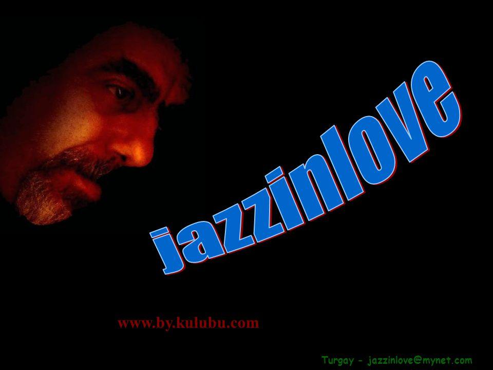 Turgay - jazzinlove@mynet.com www.by.kulubu.com