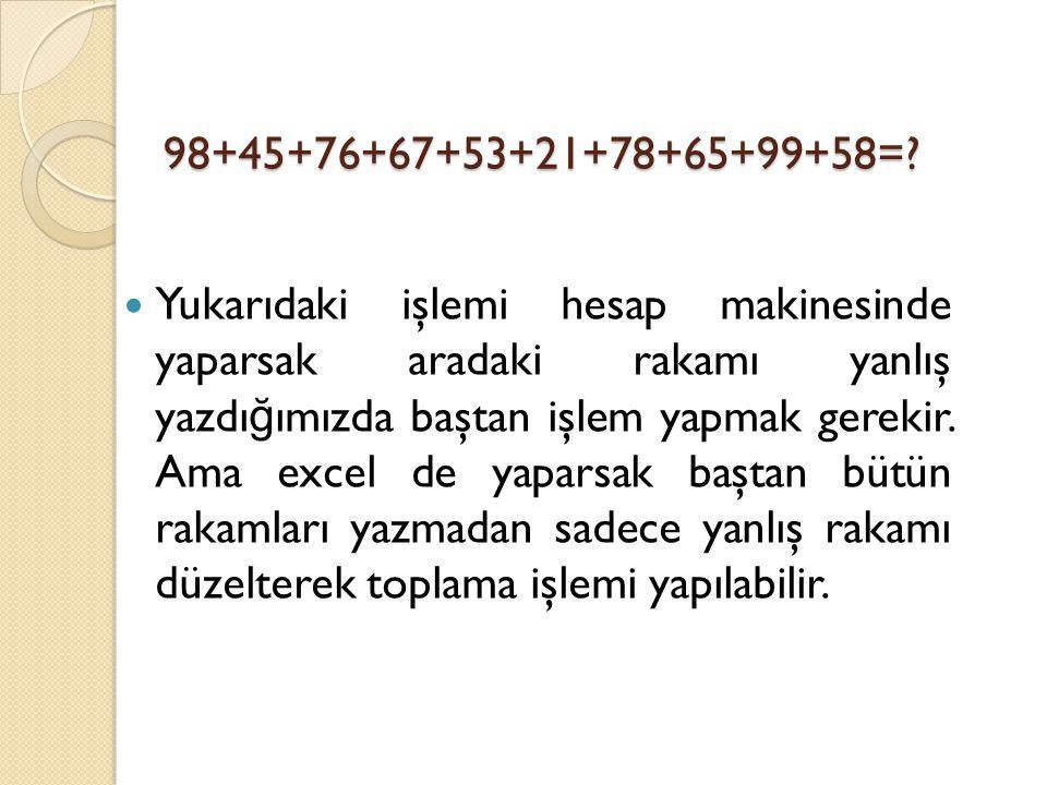 98+45+76+67+53+21+78+65+99+58=? Yukarıdaki işlemi hesap makinesinde yaparsak aradaki rakamı yanlış yazdı ğ ımızda baştan işlem yapmak gerekir. Ama exc