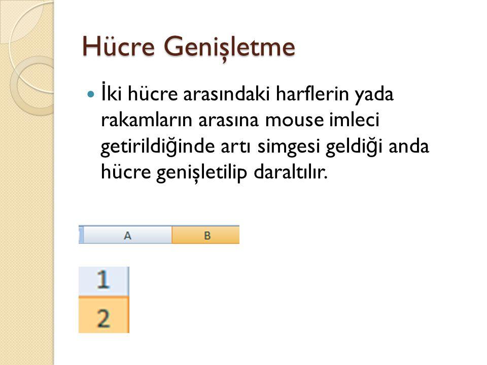 Hücre Genişletme İ ki hücre arasındaki harflerin yada rakamların arasına mouse imleci getirildi ğ inde artı simgesi geldi ğ i anda hücre genişletilip