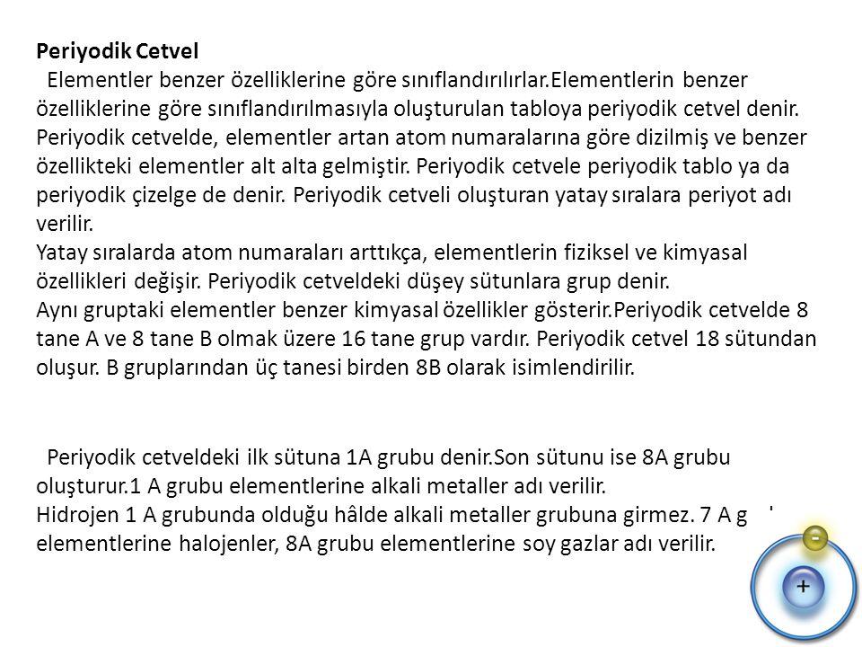 Periyodik Cetvel Elementler benzer özelliklerine göre sınıflandırılırlar.Elementlerin benzer özelliklerine göre sınıflandırılmasıyla oluşturulan tabloya periyodik cetvel denir.