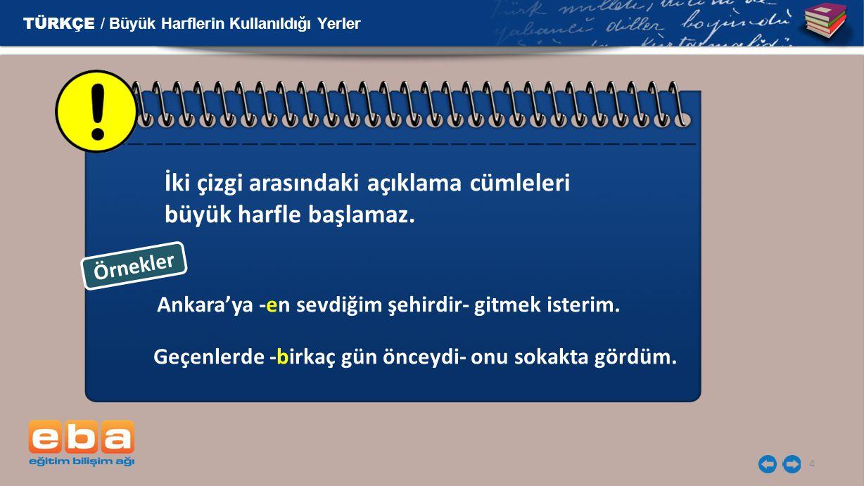 4 İki çizgi arasındaki açıklama cümleleri büyük harfle başlamaz. Ankara'ya -en sevdiğim şehirdir- gitmek isterim. Geçenlerde -birkaç gün önceydi- onu