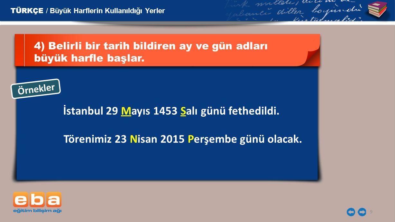 9 4) Belirli bir tarih bildiren ay ve gün adları büyük harfle başlar. İstanbul 29 Mayıs 1453 Salı günü fethedildi. Örnekler TÜRKÇE / Büyük Harflerin K