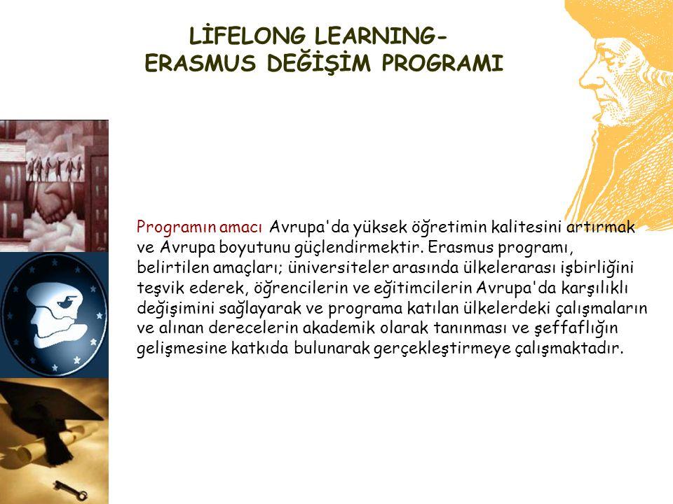 LİFELONG LEARNING- ERASMUS DEĞİŞİM PROGRAMI Programın amacı Avrupa'da yüksek öğretimin kalitesini artırmak ve Avrupa boyutunu güçlendirmektir. Erasmus
