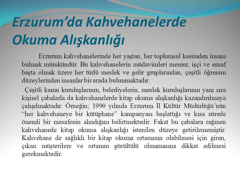 Erzurum'da Kahvehanelerde Okuma Alışkanlığı Erzurum kahvehanelerinde her yaştan, her toplumsal kesimden insanı bulmak mümkündür. Bu kahvehanelerin müd
