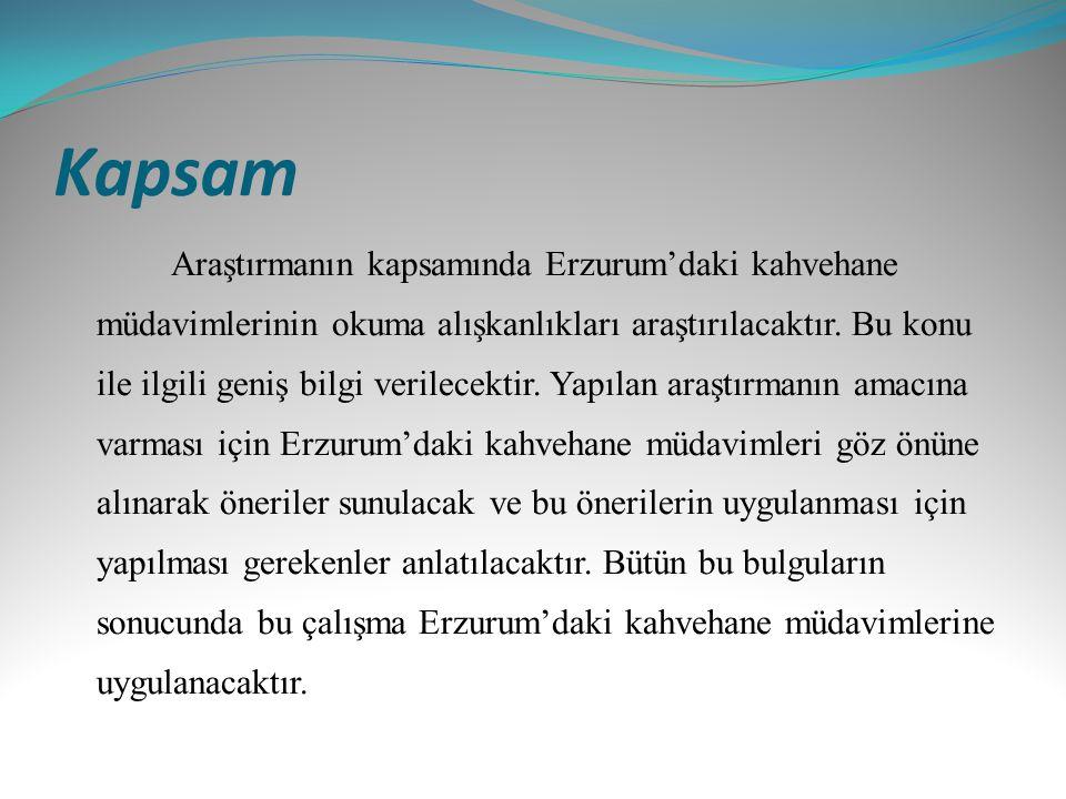 Kapsam Araştırmanın kapsamında Erzurum'daki kahvehane müdavimlerinin okuma alışkanlıkları araştırılacaktır. Bu konu ile ilgili geniş bilgi verilecekti