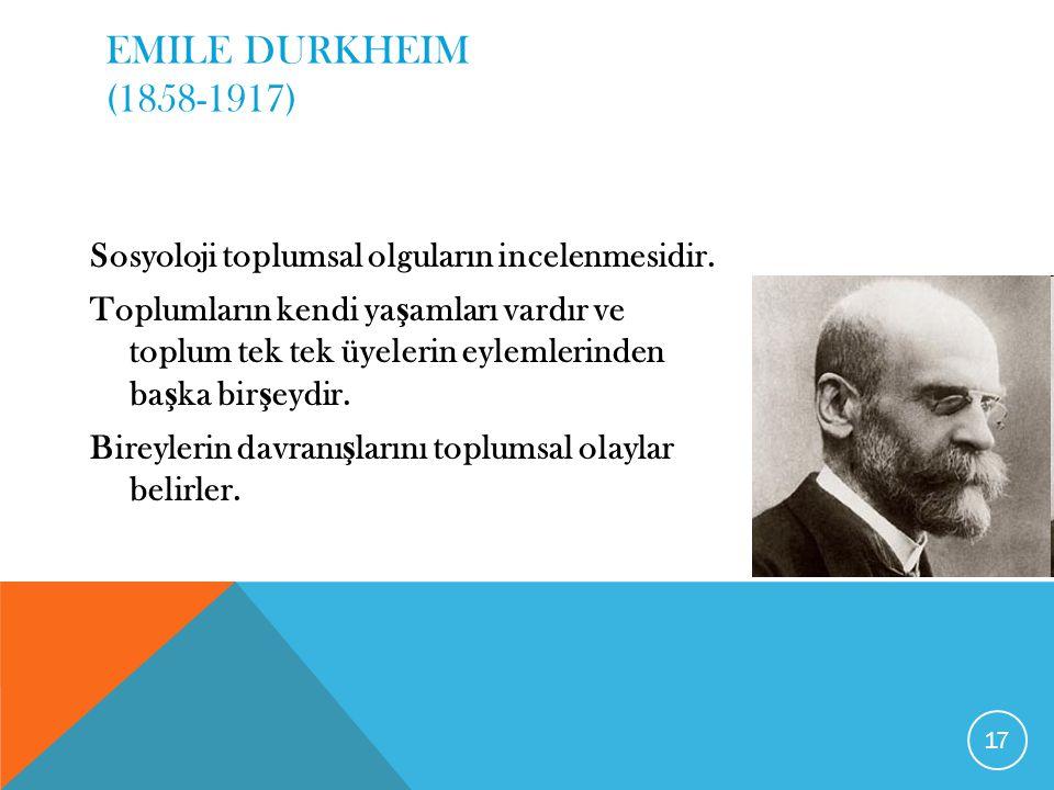 EMILE DURKHEIM (1858-1917) Sosyoloji toplumsal olguların incelenmesidir. Toplumların kendi ya ş amları vardır ve toplum tek tek üyelerin eylemlerinden