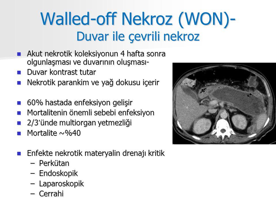 Walled-off Nekroz (WON)- Duvar ile çevrili nekroz Akut nekrotik koleksiyonun 4 hafta sonra olgunlaşması ve duvarının oluşması- Akut nekrotik koleksiyonun 4 hafta sonra olgunlaşması ve duvarının oluşması- Duvar kontrast tutar Duvar kontrast tutar Nekrotik parankim ve yağ dokusu içerir Nekrotik parankim ve yağ dokusu içerir 60% hastada enfeksiyon gelişir 60% hastada enfeksiyon gelişir Mortalitenin önemli sebebi enfeksiyon Mortalitenin önemli sebebi enfeksiyon 2/3'ünde multiorgan yetmezliği 2/3'ünde multiorgan yetmezliği Mortalite ~%40 Mortalite ~%40 Enfekte nekrotik materyalin drenajı kritik Enfekte nekrotik materyalin drenajı kritik –Perkütan –Endoskopik –Laparoskopik –Cerrahi