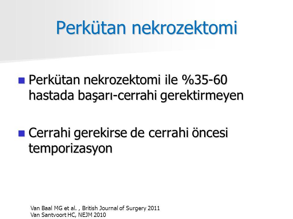 Perkütan nekrozektomi Perkütan nekrozektomi ile %35-60 hastada başarı-cerrahi gerektirmeyen Perkütan nekrozektomi ile %35-60 hastada başarı-cerrahi gerektirmeyen Cerrahi gerekirse de cerrahi öncesi temporizasyon Cerrahi gerekirse de cerrahi öncesi temporizasyon Van Baal MG et al., British Journal of Surgery 2011 Van Santvoort HC, NEJM 2010