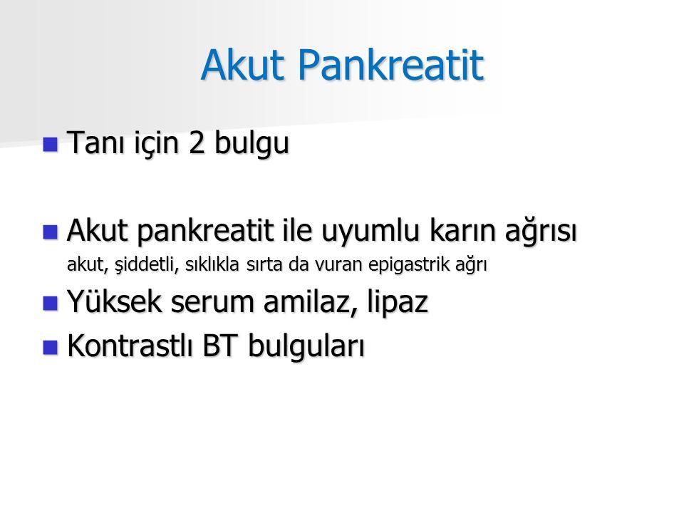 Akut Pankreatit Tanı için 2 bulgu Tanı için 2 bulgu Akut pankreatit ile uyumlu karın ağrısı Akut pankreatit ile uyumlu karın ağrısı akut, şiddetli, sıklıkla sırta da vuran epigastrik ağrı Yüksek serum amilaz, lipaz Yüksek serum amilaz, lipaz Kontrastlı BT bulguları Kontrastlı BT bulguları