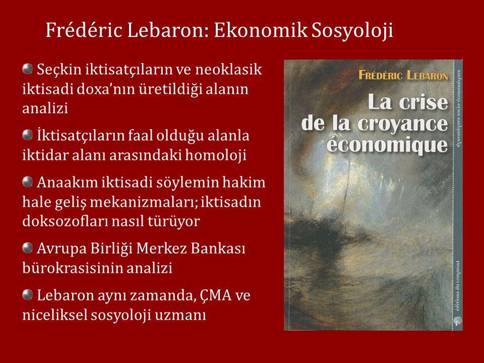 Frédéric Lebaron: Ekonomik Sosyoloji Seçkin iktisatçıların ve neoklasik iktisadi doxa'nın üretildiği alanın analizi İktisatçıların faal olduğu alanla iktidar alanı arasındaki homoloji Anaakım iktisadi söylemin hakim hale geliş mekanizmaları; iktisadın doksozofları nasıl türüyor Avrupa Birliği Merkez Bankası bürokrasisinin analizi Lebaron aynı zamanda, ÇMA ve niceliksel sosyoloji uzmanı