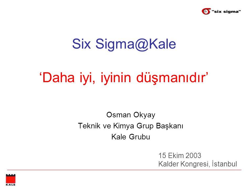 Six Sigma@Kale 'Daha iyi, iyinin düşmanıdır' Osman Okyay Teknik ve Kimya Grup Başkanı Kale Grubu 15 Ekim 2003 Kalder Kongresi, İstanbul