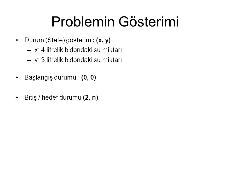 Problemin Gösterimi Durum (State) gösterimi: (x, y) –x: 4 litrelik bidondaki su miktarı –y: 3 litrelik bidondaki su miktarı Başlangış durumu: (0, 0) Bitiş / hedef durumu (2, n)