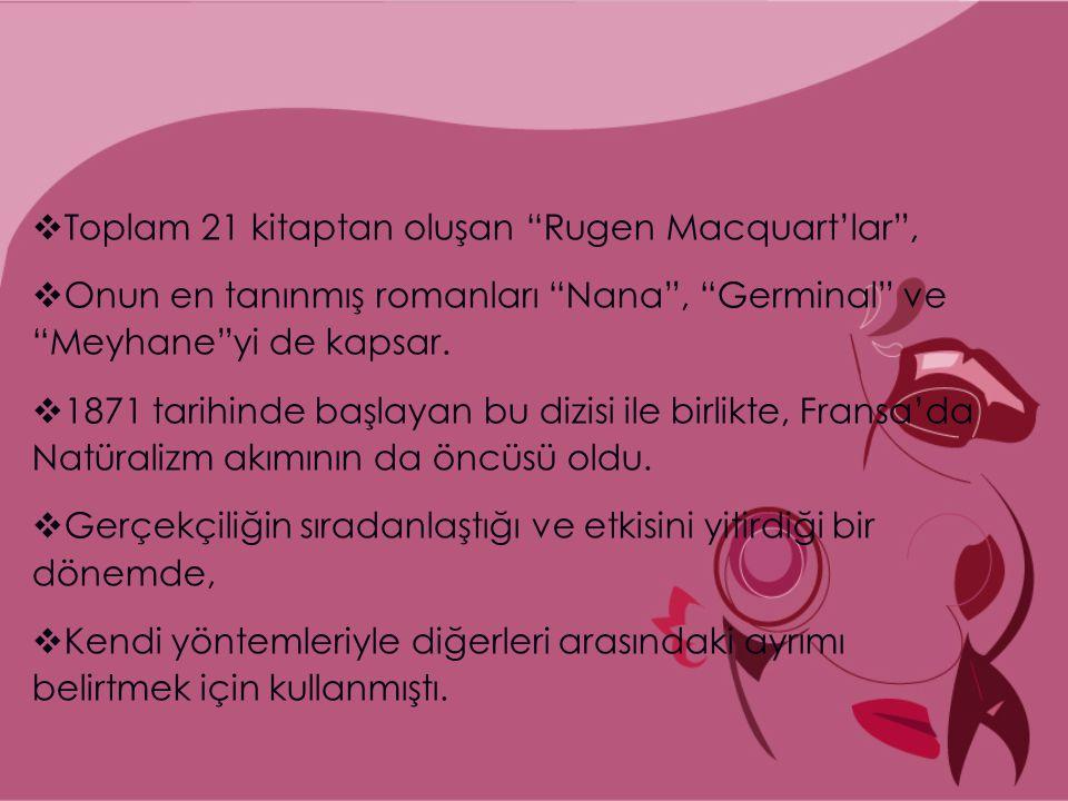  Toplam 21 kitaptan oluşan Rugen Macquart'lar ,  Onun en tanınmış romanları Nana , Germinal ve Meyhane yi de kapsar.