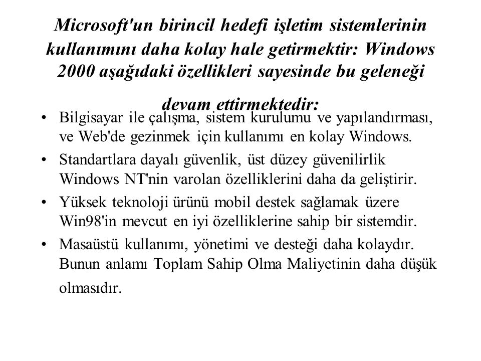 Microsoft un birincil hedefi işletim sistemlerinin kullanımını daha kolay hale getirmektir: Windows 2000 aşağıdaki özellikleri sayesinde bu geleneği devam ettirmektedir: Bilgisayar ile çalışma, sistem kurulumu ve yapılandırması, ve Web de gezinmek için kullanımı en kolay Windows.