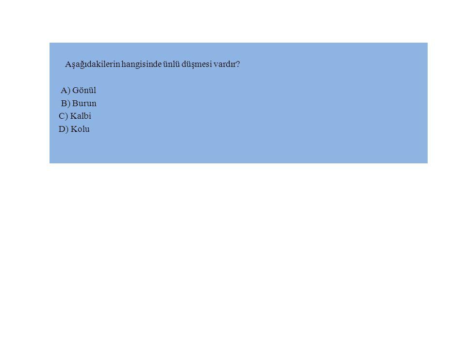 Aşağıdakilerin hangisinde ünlü düşmesi vardır? A) Gönül B) Burun C) Kalbi D) Kolu