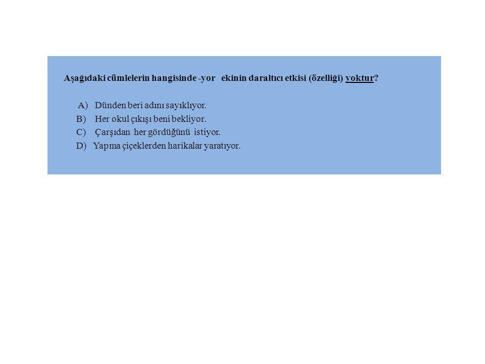 CEVAP: D Çünkü; A , B , C şıklarındaki –yor eki daraltma özelliği gösterirken D şıkkında her hangi bir daralma görülmemektedir.