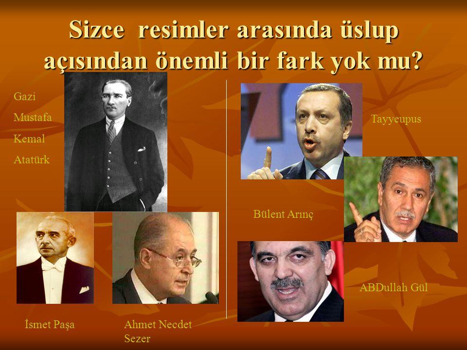Sizce resimler arasında üslup açısından önemli bir fark yok mu? Tayyeupus Bülent Arınç Gazi Mustafa Kemal Atatürk İsmet PaşaAhmet Necdet Sezer ABDulla