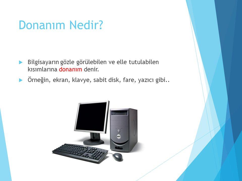 Donanım Nedir?  Bilgisayarın gözle görülebilen ve elle tutulabilen kısımlarına donanım denir.  Örneğin, ekran, klavye, sabit disk, fare, yazıcı gibi