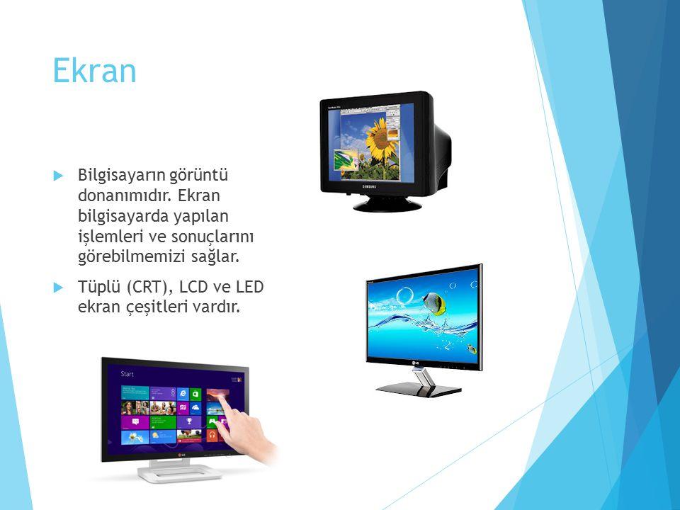 Ekran  Bilgisayarın görüntü donanımıdır. Ekran bilgisayarda yapılan işlemleri ve sonuçlarını görebilmemizi sağlar.  Tüplü (CRT), LCD ve LED ekran çe