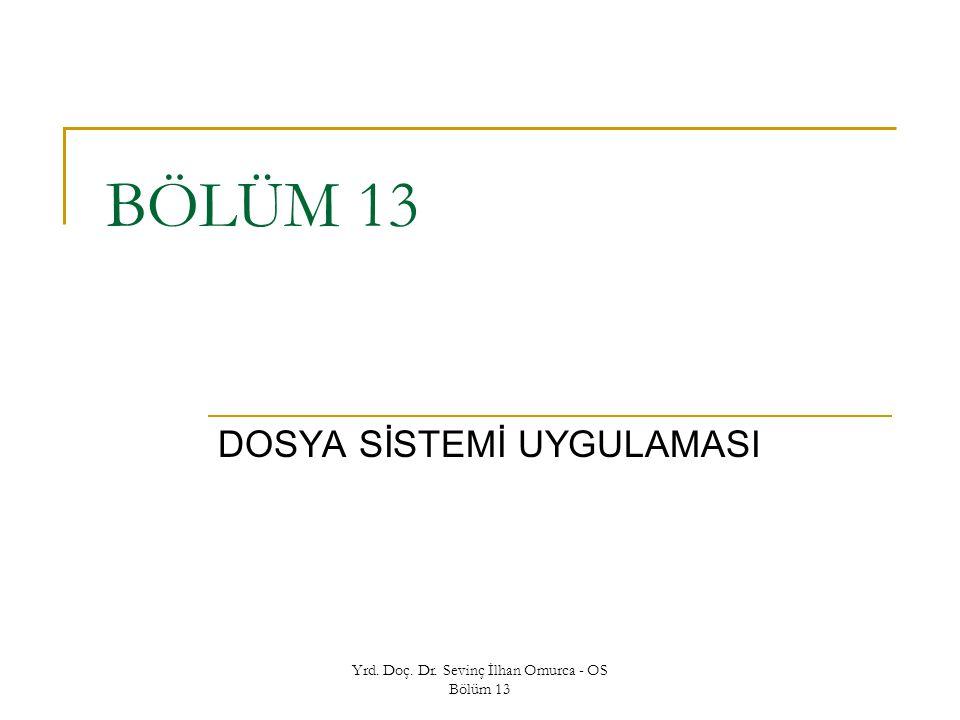 Yrd. Doç. Dr. Sevinç İlhan Omurca - OS Bölüm 13 BÖLÜM 13 DOSYA SİSTEMİ UYGULAMASI