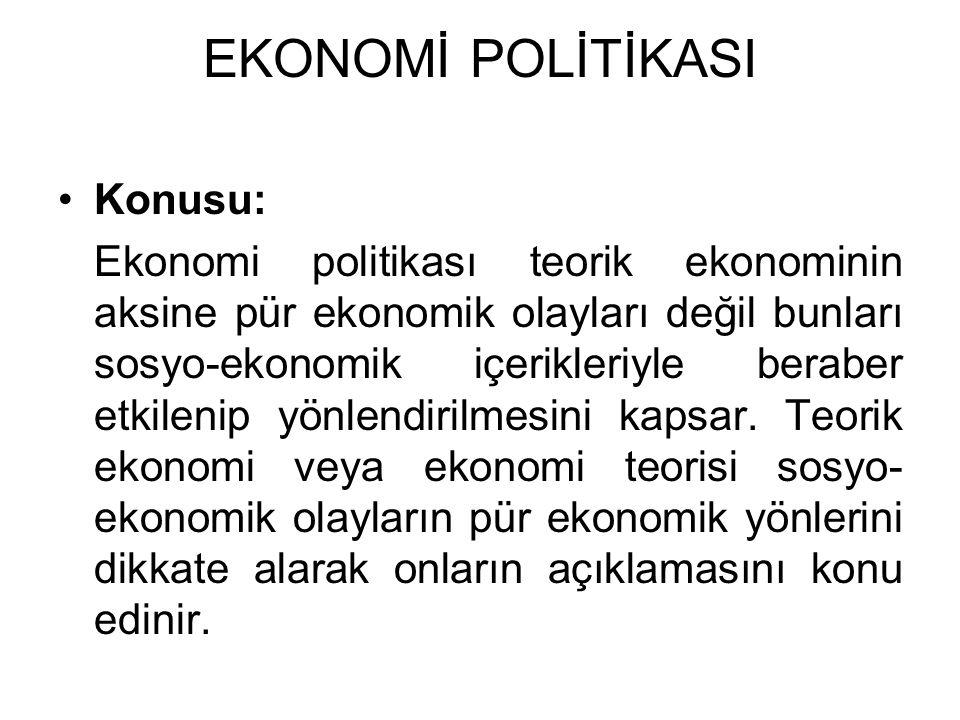 EKONOMİ POLİTİKASI Konusu: Ekonomi politikası teorik ekonominin aksine pür ekonomik olayları değil bunları sosyo-ekonomik içerikleriyle beraber etkile