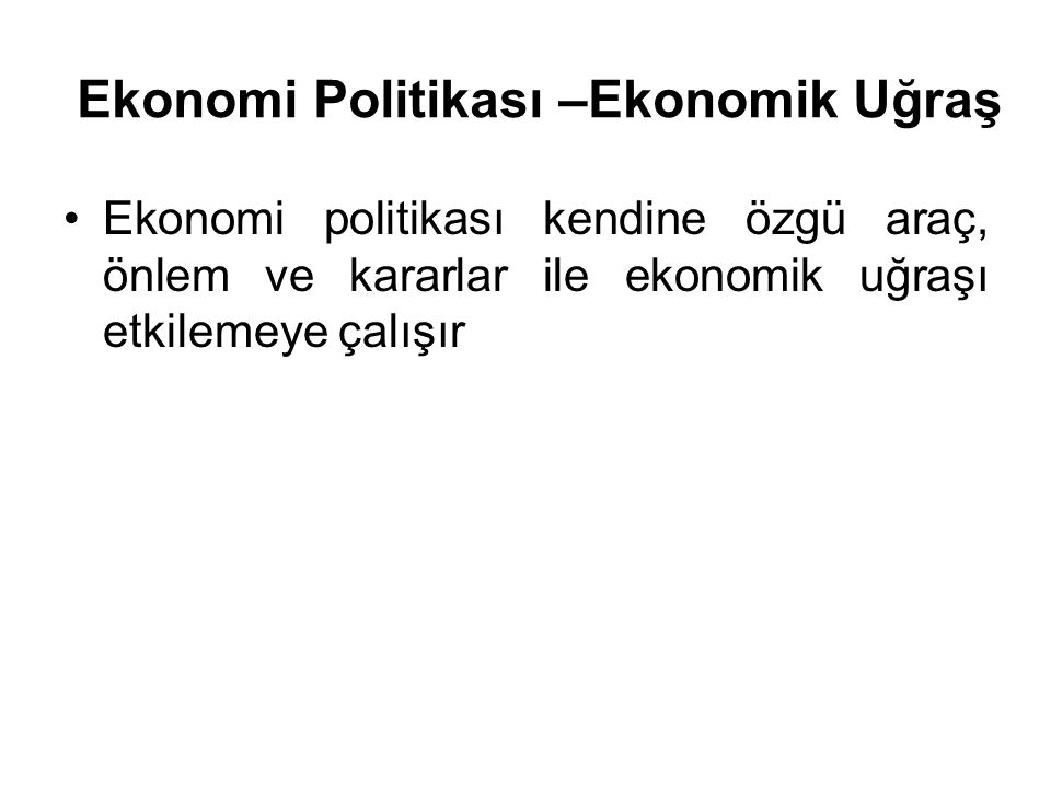 Ekonomi Politikası –Ekonomik Uğraş Ekonomi politikası kendine özgü araç, önlem ve kararlar ile ekonomik uğraşı etkilemeye çalışır
