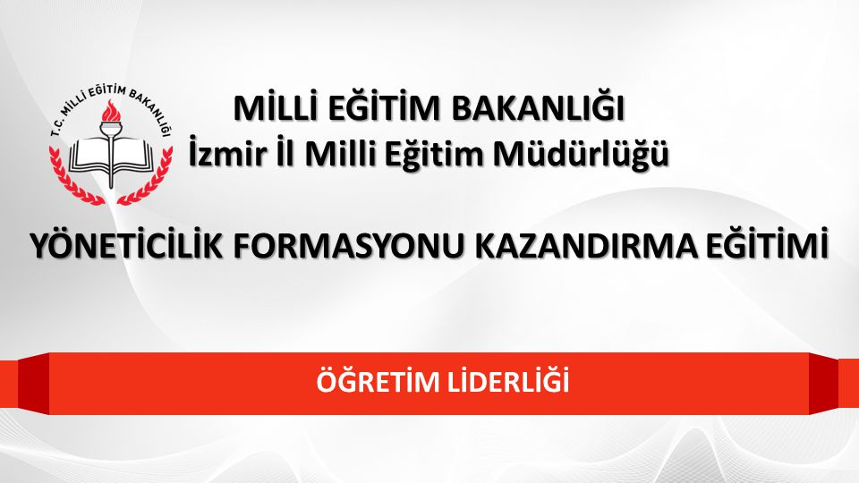 ÖĞRETİM LİDERLİĞİ MİLLİ EĞİTİM BAKANLIĞI İzmir İl Milli Eğitim Müdürlüğü YÖNETİCİLİK FORMASYONU KAZANDIRMA EĞİTİMİ