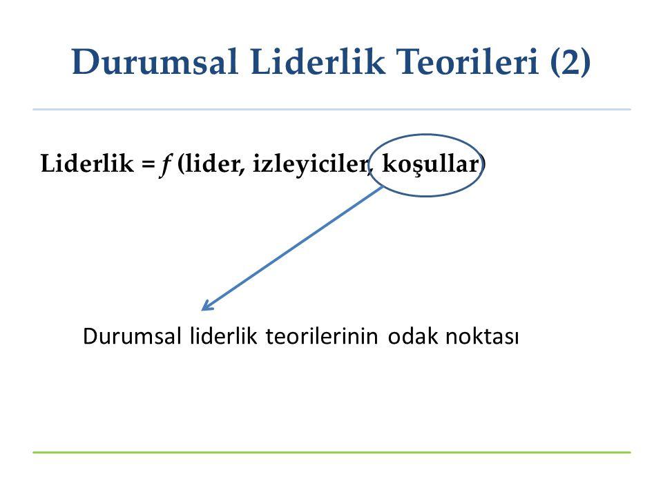 Liderlik = f (lider, izleyiciler, koşullar) Durumsal liderlik teorilerinin odak noktası Durumsal Liderlik Teorileri (2)