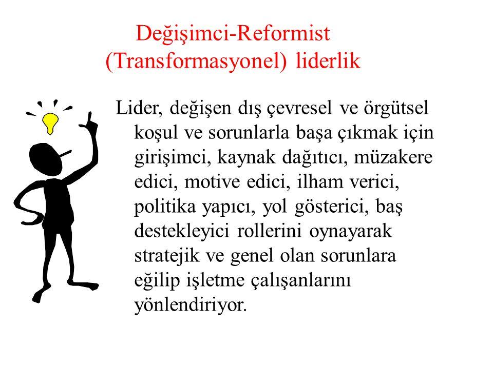 Değişimci-Reformist (Transformasyonel) liderlik Lider, değişen dış çevresel ve örgütsel koşul ve sorunlarla başa çıkmak için girişimci, kaynak dağıtıc
