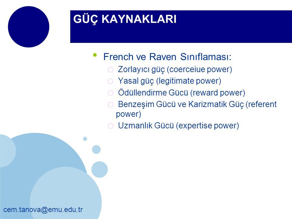cem.tanova@emu.edu.tr GÜÇ KAYNAKLARI French ve Raven Sınıflaması: o Zorlayıcı güç (coerceiue power) o Yasal güç (legitimate power) o Ödüllendirme Gücü (reward power) o Benzeşim Gücü ve Karizmatik Güç (referent power) o Uzmanlık Gücü (expertise power)