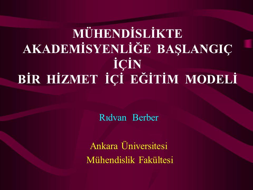 MÜHENDİSLİKTE AKADEMİSYENLİĞE BAŞLANGIÇ İÇİN BİR HİZMET İÇİ EĞİTİM MODELİ Rıdvan Berber Ankara Üniversitesi Mühendislik Fakültesi