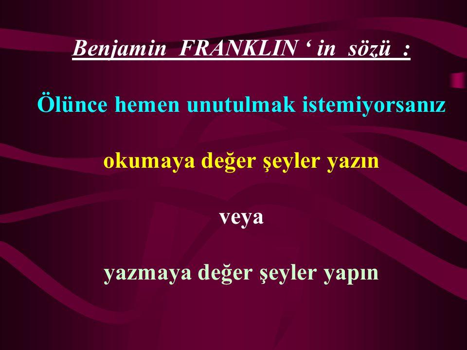 Benjamin FRANKLIN ' in sözü : Ölünce hemen unutulmak istemiyorsanız okumaya değer şeyler yazın veya yazmaya değer şeyler yapın