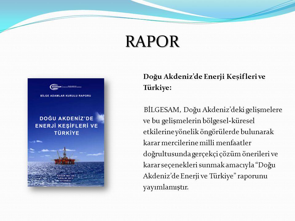 RAPOR Doğu Akdeniz'de Enerji Keşifleri ve Türkiye: BİLGESAM, Doğu Akdeniz'deki gelişmelere ve bu gelişmelerin bölgesel-küresel etkilerine yönelik öngörülerde bulunarak karar mercilerine milli menfaatler doğrultusunda gerçekçi çözüm önerileri ve karar seçenekleri sunmak amacıyla Doğu Akdeniz'de Enerji ve Türkiye raporunu yayımlamıştır.