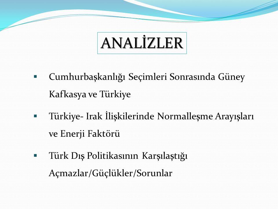  Cumhurbaşkanlığı Seçimleri Sonrasında Güney Kafkasya ve Türkiye  Türkiye- Irak İlişkilerinde Normalleşme Arayışları ve Enerji Faktörü  Türk Dış Politikasının Karşılaştığı Açmazlar/Güçlükler/Sorunlar ANALİZLER