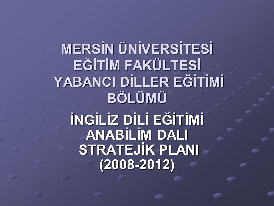 MERSİN ÜNİVERSİTESİ EĞİTİM FAKÜLTESİ YABANCI DİLLER EĞİTİMİ BÖLÜMÜ İNGİLİZ DİLİ EĞİTİMİ ANABİLİM DALI STRATEJİK PLANI (2008-2012)