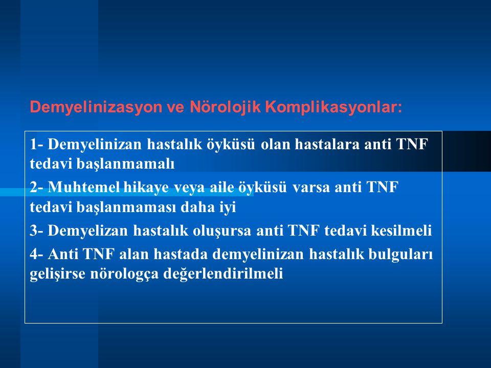 1- Demyelinizan hastalık öyküsü olan hastalara anti TNF tedavi başlanmamalı 2- Muhtemel hikaye veya aile öyküsü varsa anti TNF tedavi başlanmaması daha iyi 3- Demyelizan hastalık oluşursa anti TNF tedavi kesilmeli 4- Anti TNF alan hastada demyelinizan hastalık bulguları gelişirse nörologça değerlendirilmeli Demyelinizasyon ve Nörolojik Komplikasyonlar: