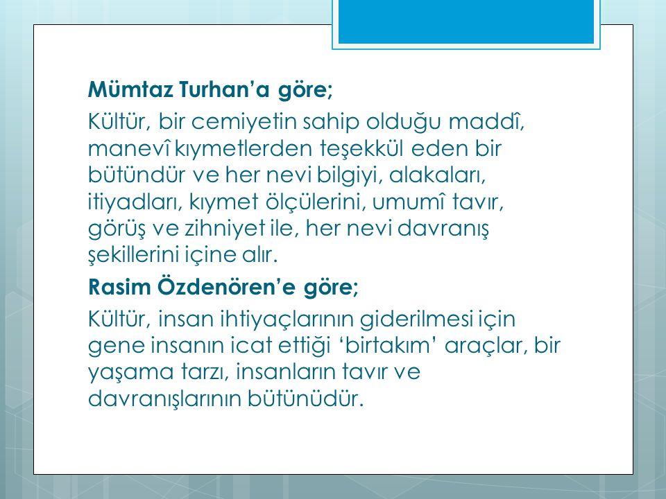 Mümtaz Turhan'a göre; Kültür, bir cemiyetin sahip olduğu maddî, manevî kıymetlerden teşekkül eden bir bütündür ve her nevi bilgiyi, alakaları, itiyadl